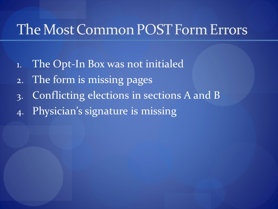 The Most Common POST Form Errors 1. The Opt-In Box was not initialed 2. The form is missing pages 3. Conflicting elections in sections A and B 4. Phys