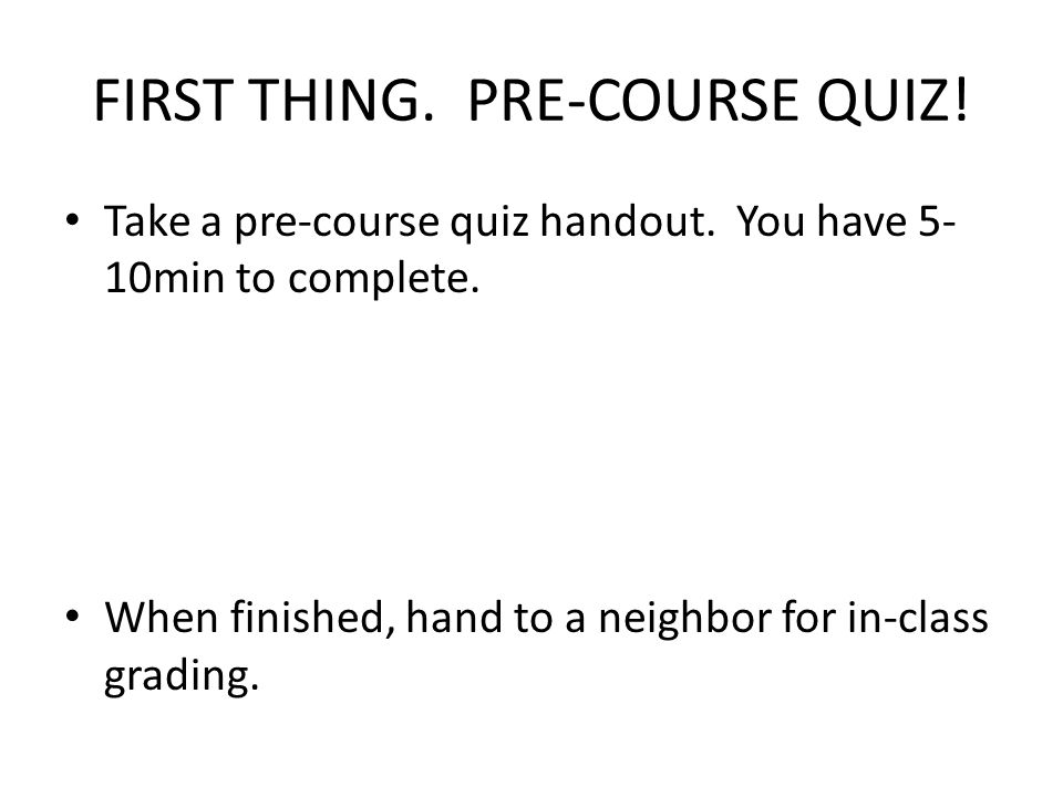 FIRST THING. PRE-COURSE QUIZ! Take a pre-course quiz handout. You have 5- 10min to complete. When finished, hand to a neighbor for in-class grading.