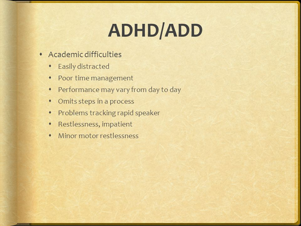 ADHD/ADD  Academic difficulties  Easily distracted  Poor time management  Performance may vary from day to day  Omits steps in a process  Problems tracking rapid speaker  Restlessness, impatient  Minor motor restlessness