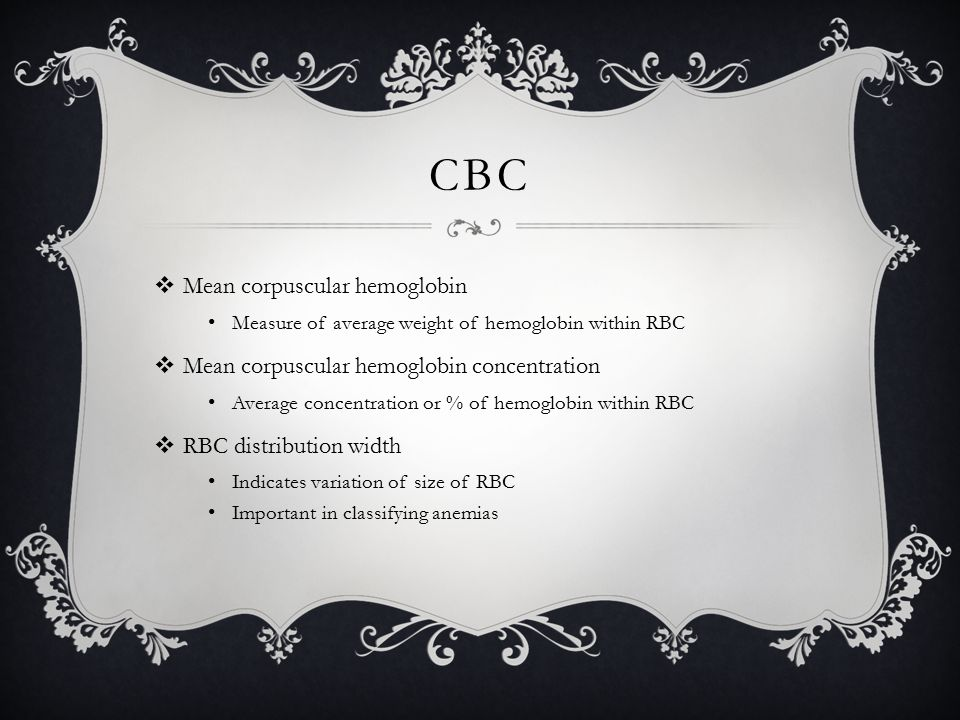 CBC  Mean corpuscular hemoglobin Measure of average weight of hemoglobin within RBC  Mean corpuscular hemoglobin concentration Average concentration or % of hemoglobin within RBC  RBC distribution width Indicates variation of size of RBC Important in classifying anemias