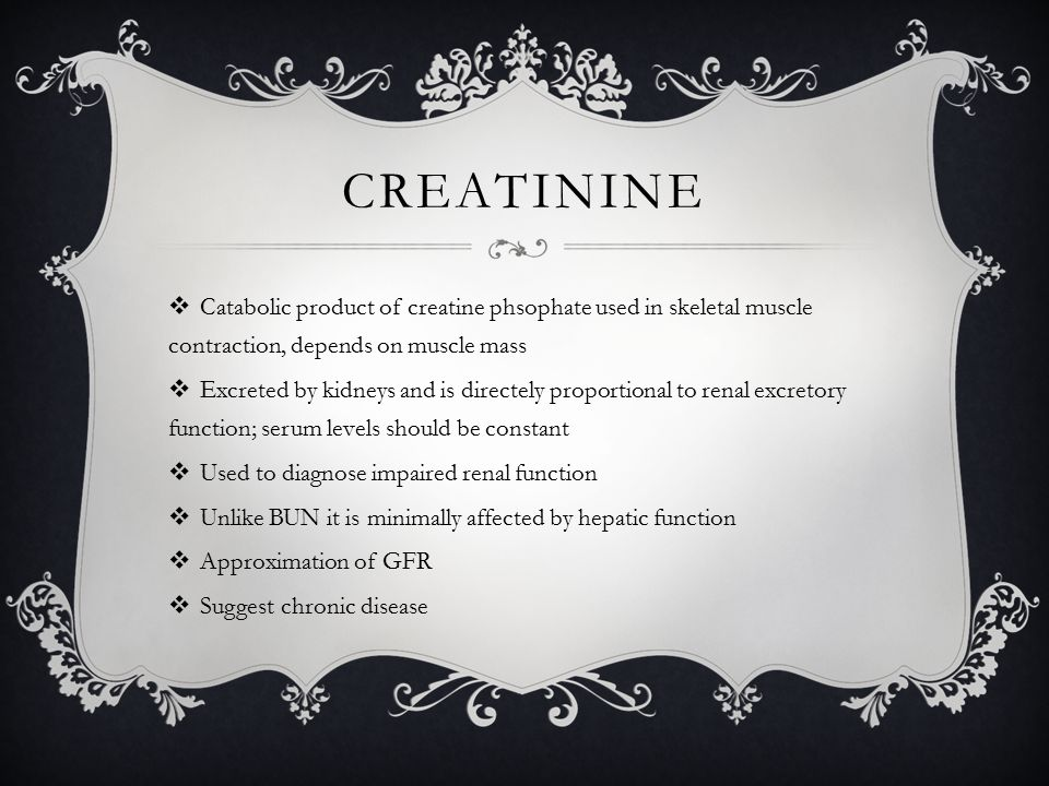 CREATININE  Catabolic product of creatine phsophate used in skeletal muscle contraction, depends on muscle mass  Excreted by kidneys and is directely proportional to renal excretory function; serum levels should be constant  Used to diagnose impaired renal function  Unlike BUN it is minimally affected by hepatic function  Approximation of GFR  Suggest chronic disease