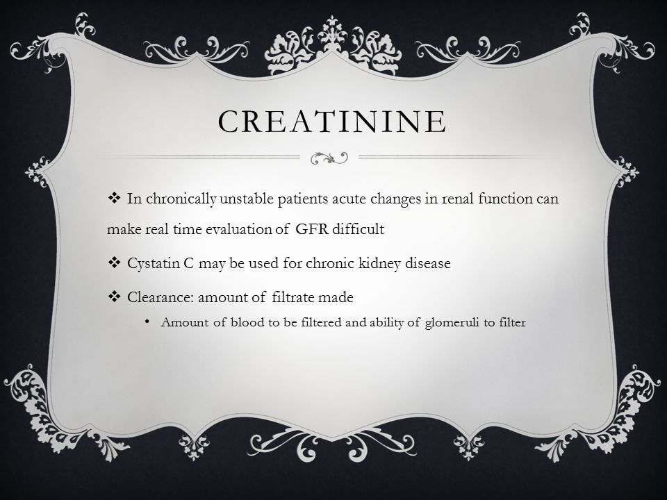 CREATININE  In chronically unstable patients acute changes in renal function can make real time evaluation of GFR difficult  Cystatin C may be used for chronic kidney disease  Clearance: amount of filtrate made Amount of blood to be filtered and ability of glomeruli to filter
