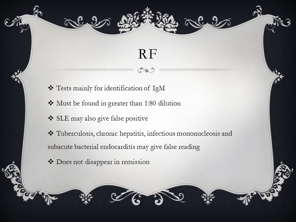 RF  Tests mainly for identification of IgM  Must be found in greater than 1:80 dilution  SLE may also give false positive  Tuberculosis, chronic hepatitis, infectious mononucleosis and subacute bacterial endocarditis may give false reading  Does not disappear in remission