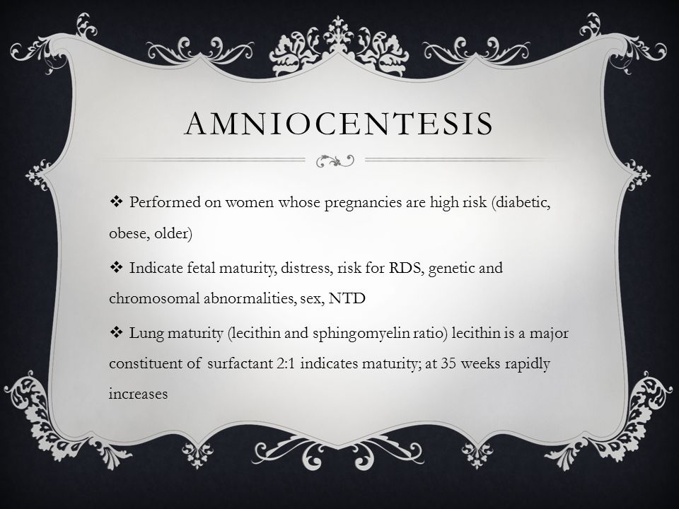 AMNIOCENTESIS  Performed on women whose pregnancies are high risk (diabetic, obese, older)  Indicate fetal maturity, distress, risk for RDS, genetic and chromosomal abnormalities, sex, NTD  Lung maturity (lecithin and sphingomyelin ratio) lecithin is a major constituent of surfactant 2:1 indicates maturity; at 35 weeks rapidly increases