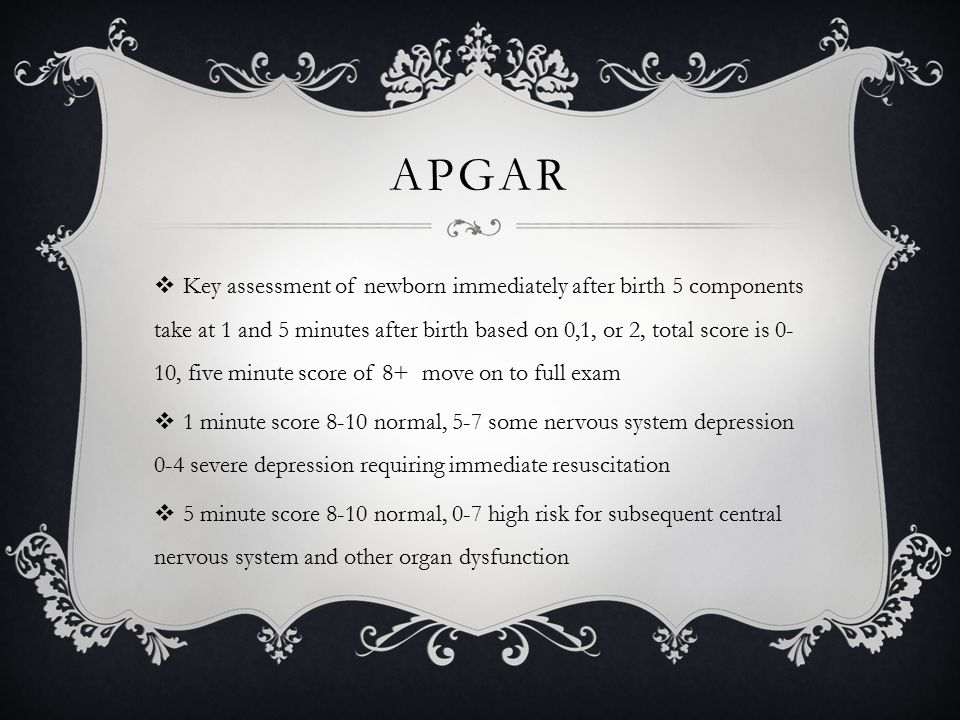 APGAR  Key assessment of newborn immediately after birth 5 components take at 1 and 5 minutes after birth based on 0,1, or 2, total score is 0- 10, five minute score of 8+ move on to full exam  1 minute score 8-10 normal, 5-7 some nervous system depression 0-4 severe depression requiring immediate resuscitation  5 minute score 8-10 normal, 0-7 high risk for subsequent central nervous system and other organ dysfunction