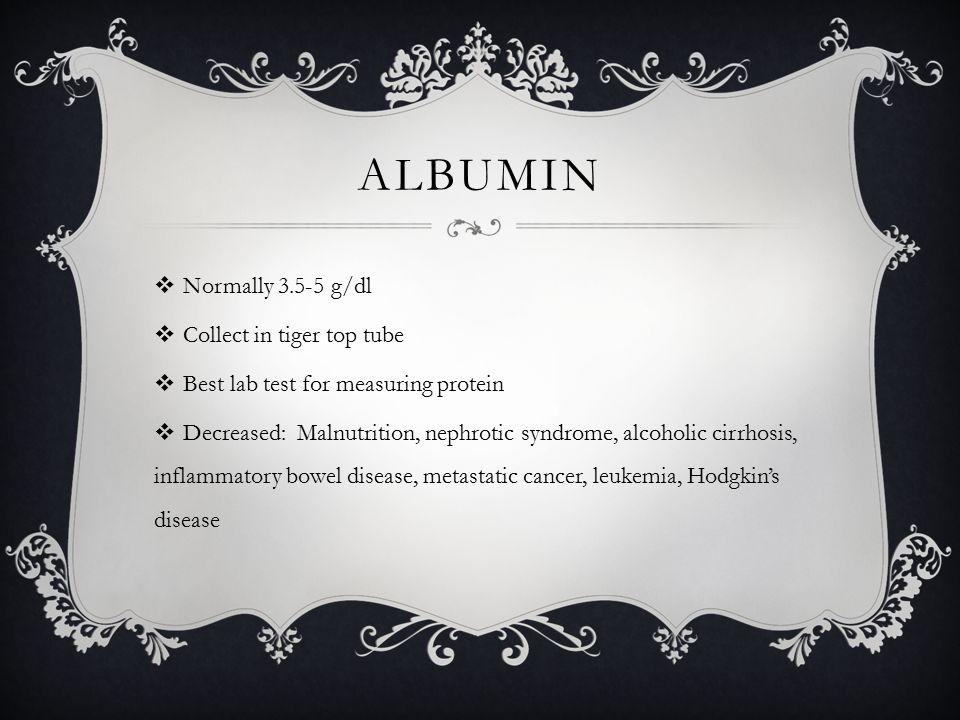 ALBUMIN  Normally 3.5-5 g/dl  Collect in tiger top tube  Best lab test for measuring protein  Decreased: Malnutrition, nephrotic syndrome, alcoholic cirrhosis, inflammatory bowel disease, metastatic cancer, leukemia, Hodgkin's disease