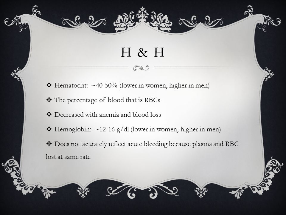 H & H  Hematocrit: ~40-50% (lower in women, higher in men)  The percentage of blood that is RBCs  Decreased with anemia and blood loss  Hemoglobin: ~12-16 g/dl (lower in women, higher in men)  Does not acurately reflect acute bleeding because plasma and RBC lost at same rate