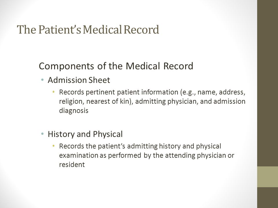 The Patient's Medical Record Components of the Medical Record Admission Sheet Records pertinent patient information (e.g., name, address, religion, nearest of kin), admitting physician, and admission diagnosis History and Physical Records the patient's admitting history and physical examination as performed by the attending physician or resident