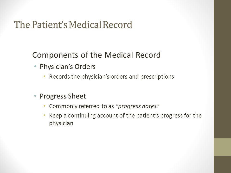The Patient's Medical Record Components of the Medical Record Physician's Orders Records the physician's orders and prescriptions Progress Sheet Commonly referred to as progress notes Keep a continuing account of the patient's progress for the physician