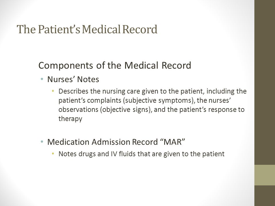 The Patient's Medical Record Components of the Medical Record Nurses' Notes Describes the nursing care given to the patient, including the patient's complaints (subjective symptoms), the nurses' observations (objective signs), and the patient's response to therapy Medication Admission Record MAR Notes drugs and IV fluids that are given to the patient