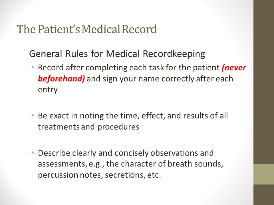 General Rules for Medical Recordkeeping Record after completing each task for the patient (never beforehand) and sign your name correctly after each entry Be exact in noting the time, effect, and results of all treatments and procedures Describe clearly and concisely observations and assessments, e.g., the character of breath sounds, percussion notes, secretions, etc.