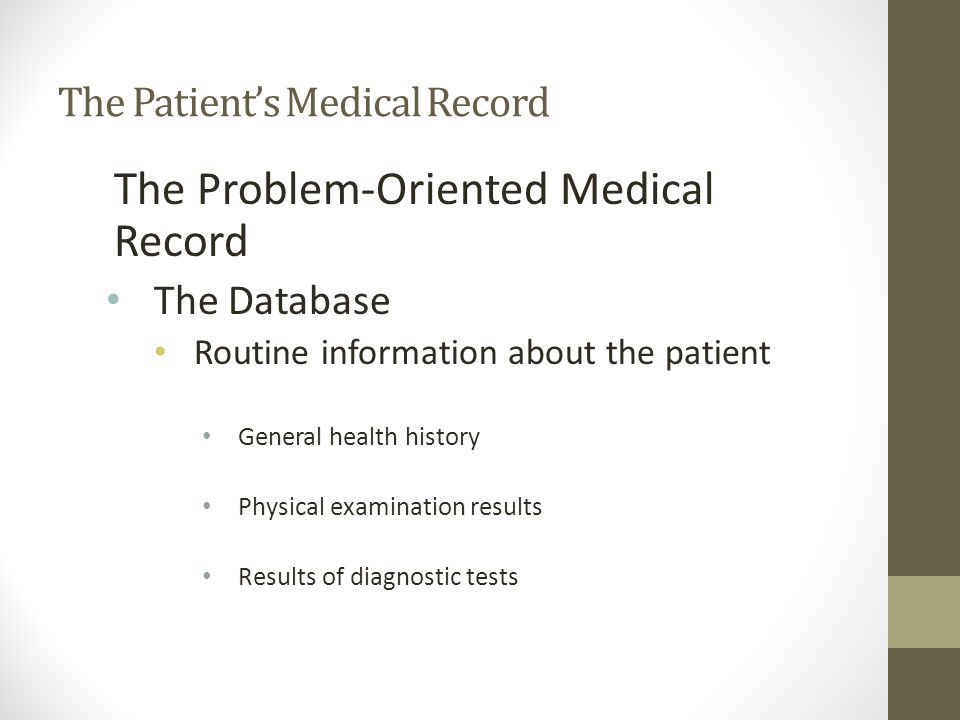 The Problem-Oriented Medical Record The Database Routine information about the patient General health history Physical examination results Results of diagnostic tests The Patient's Medical Record