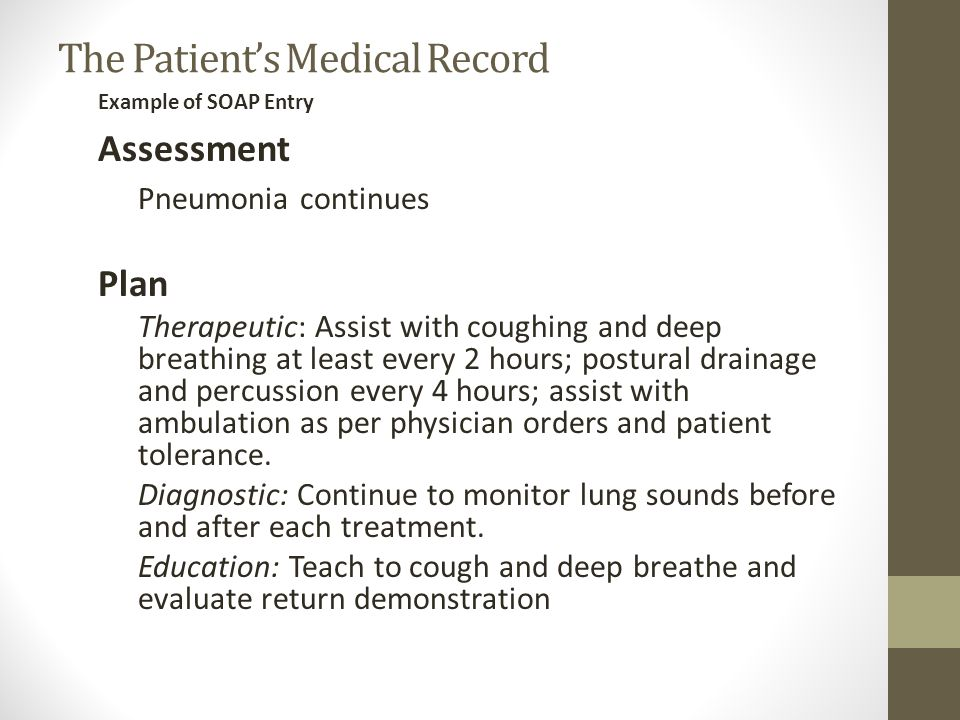 Example of SOAP Entry Assessment Pneumonia continues Plan Therapeutic: Assist with coughing and deep breathing at least every 2 hours; postural drainage and percussion every 4 hours; assist with ambulation as per physician orders and patient tolerance.