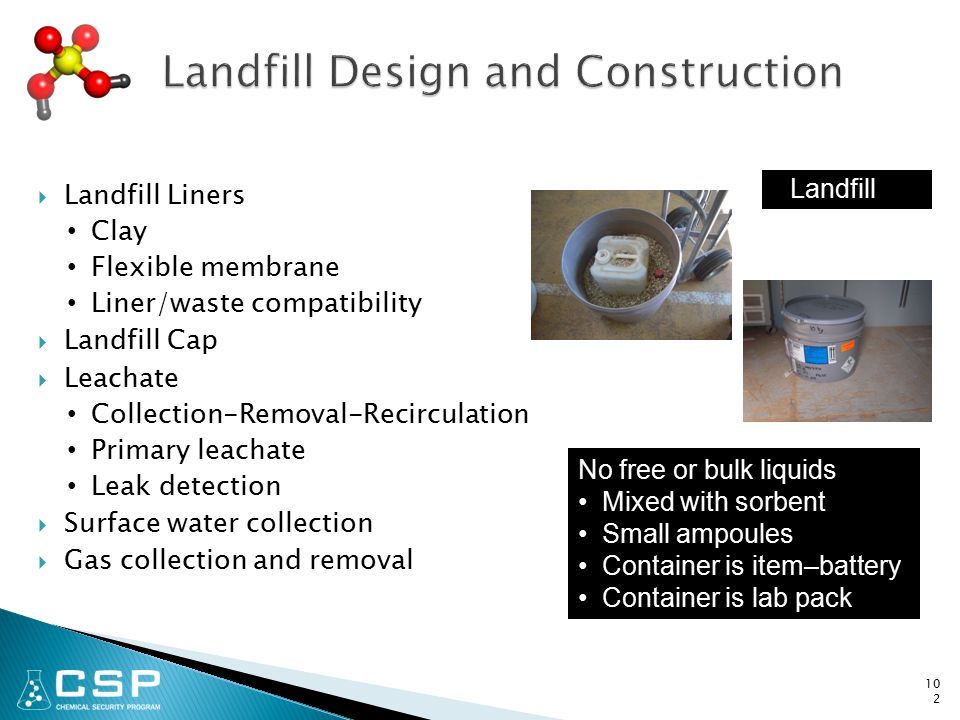  Landfill Liners Clay Flexible membrane Liner/waste compatibility  Landfill Cap  Leachate Collection-Removal-Recirculation Primary leachate Leak detection  Surface water collection  Gas collection and removal 102 No free or bulk liquids Mixed with sorbent Small ampoules Container is item–battery Container is lab pack Landfill
