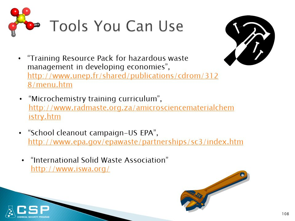 108 Training Resource Pack for hazardous waste management in developing economies , http://www.unep.fr/shared/publications/cdrom/312 8/menu.htm http://www.unep.fr/shared/publications/cdrom/312 8/menu.htm Microchemistry training curriculum , http://www.radmaste.org.za/amicrosciencematerialchem istry.htm http://www.radmaste.org.za/amicrosciencematerialchem istry.htm School cleanout campaign-US EPA , http://www.epa.gov/epawaste/partnerships/sc3/index.htm http://www.epa.gov/epawaste/partnerships/sc3/index.htm International Solid Waste Association http://www.iswa.org/ http://www.iswa.org/