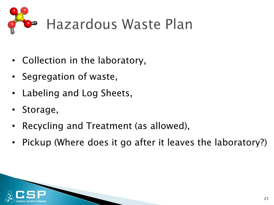 25 Collection in the laboratory, Segregation of waste, Labeling and Log Sheets, Storage, Recycling and Treatment (as allowed), Pickup (Where does it go after it leaves the laboratory )