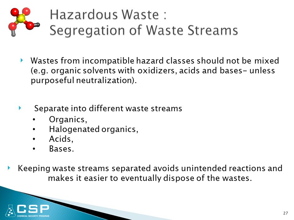 27 ‣ Wastes from incompatible hazard classes should not be mixed (e.g. organic solvents with oxidizers, acids and bases- unless purposeful neutralizat