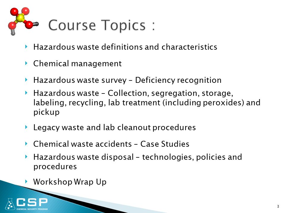 3 ‣ Hazardous waste definitions and characteristics ‣ Chemical management ‣ Hazardous waste survey – Deficiency recognition ‣ Hazardous waste – Collection, segregation, storage, labeling, recycling, lab treatment (including peroxides) and pickup ‣ Legacy waste and lab cleanout procedures ‣ Chemical waste accidents – Case Studies ‣ Hazardous waste disposal – technologies, policies and procedures ‣ Workshop Wrap Up