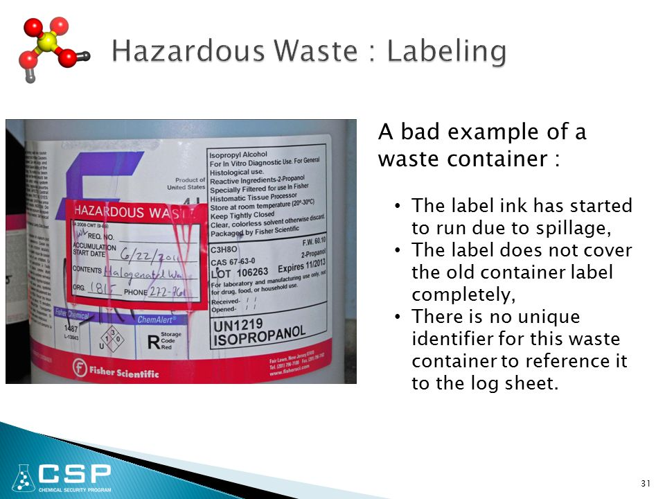 31 A bad example of a waste container : The label ink has started to run due to spillage, The label does not cover the old container label completely, There is no unique identifier for this waste container to reference it to the log sheet.