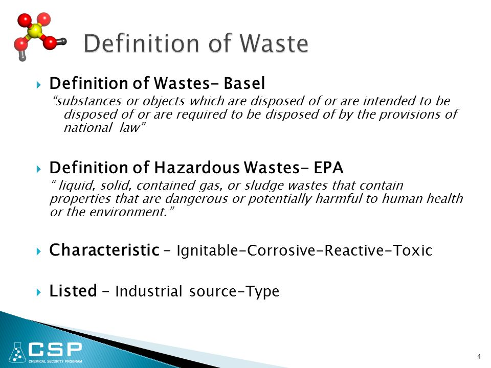 4  Definition of Wastes- Basel substances or objects which are disposed of or are intended to be disposed of or are required to be disposed of by the provisions of national law  Definition of Hazardous Wastes- EPA liquid, solid, contained gas, or sludge wastes that contain properties that are dangerous or potentially harmful to human health or the environment.  Characteristic – Ignitable-Corrosive-Reactive-Toxic  Listed – Industrial source-Type