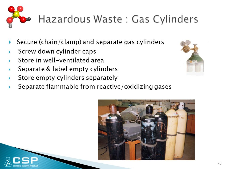 Secure (chain/clamp) and separate gas cylinders  Screw down cylinder caps  Store in well-ventilated area  Separate & label empty cylinders  Store empty cylinders separately  Separate flammable from reactive/oxidizing gases 40