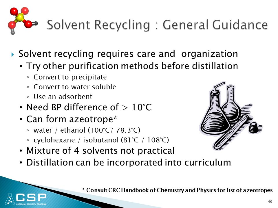  Solvent recycling requires care and organization Try other purification methods before distillation ◦ Convert to precipitate ◦ Convert to water soluble ◦ Use an adsorbent Need BP difference of > 10°C Can form azeotrope* ◦ water / ethanol (100°C/ 78.3°C) ◦ cyclohexane / isobutanol (81°C / 108°C) Mixture of 4 solvents not practical Distillation can be incorporated into curriculum 46 * Consult CRC Handbook of Chemistry and Physics for list of azeotropes