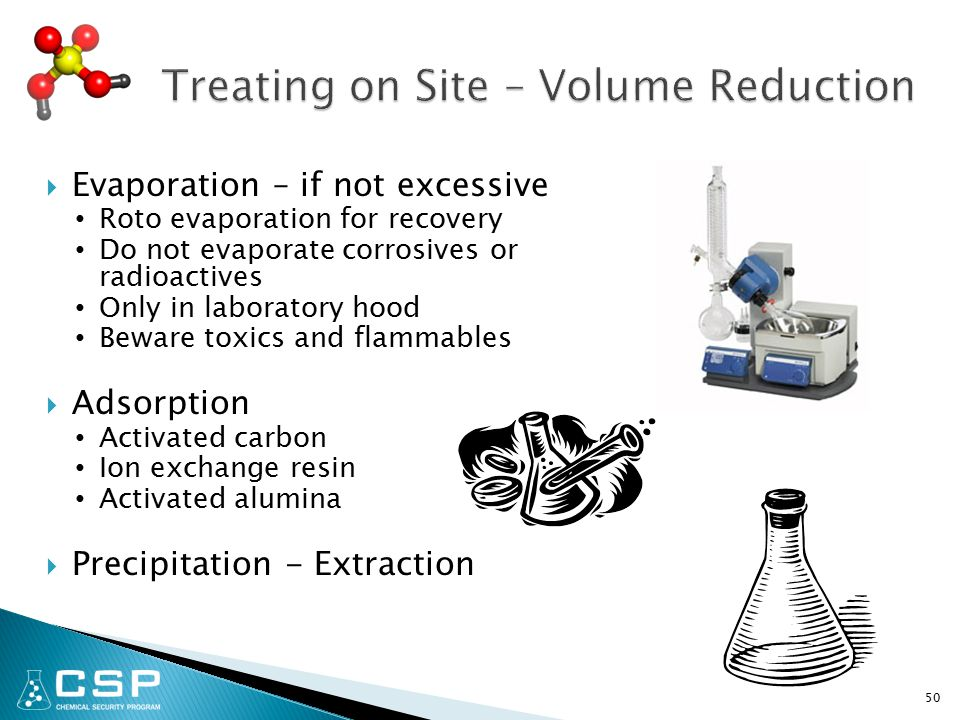  Evaporation – if not excessive Roto evaporation for recovery Do not evaporate corrosives or radioactives Only in laboratory hood Beware toxics and flammables  Adsorption Activated carbon Ion exchange resin Activated alumina  Precipitation - Extraction 50