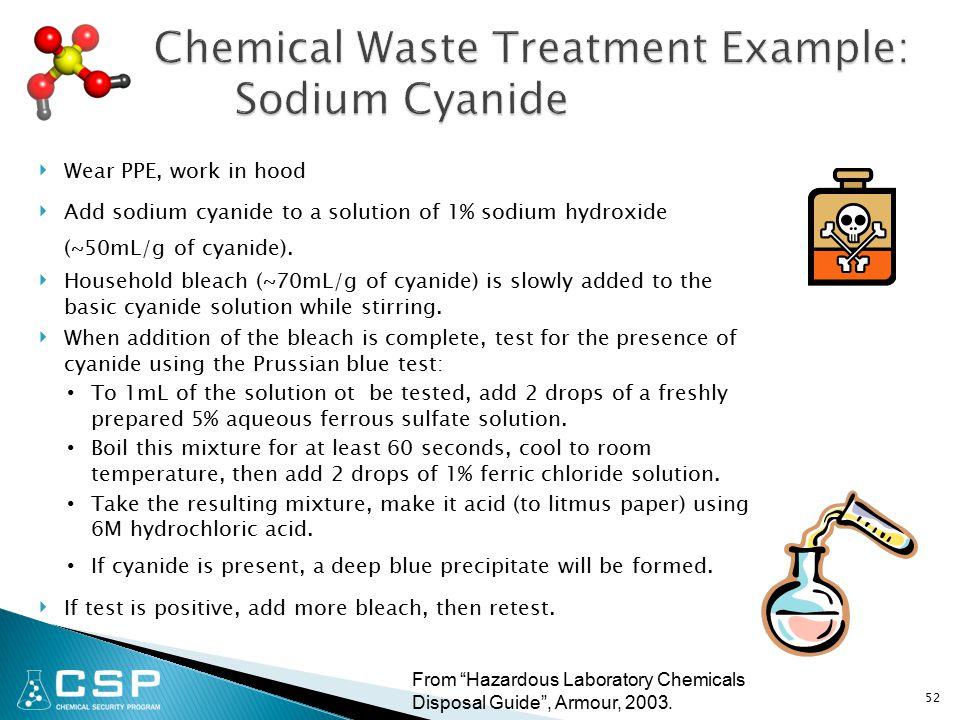 ‣ Wear PPE, work in hood ‣ Add sodium cyanide to a solution of 1% sodium hydroxide (~50mL/g of cyanide).