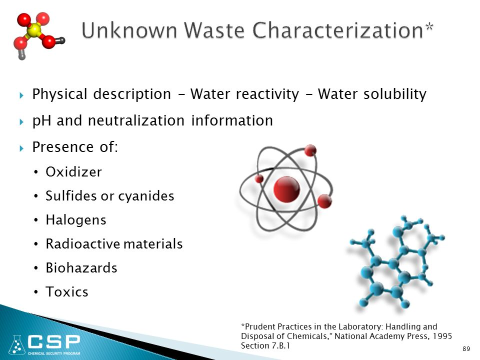  Physical description - Water reactivity - Water solubility  pH and neutralization information  Presence of: Oxidizer Sulfides or cyanides Halogens Radioactive materials Biohazards Toxics 89 *Prudent Practices in the Laboratory: Handling and Disposal of Chemicals, National Academy Press, 1995 Section 7.B.1