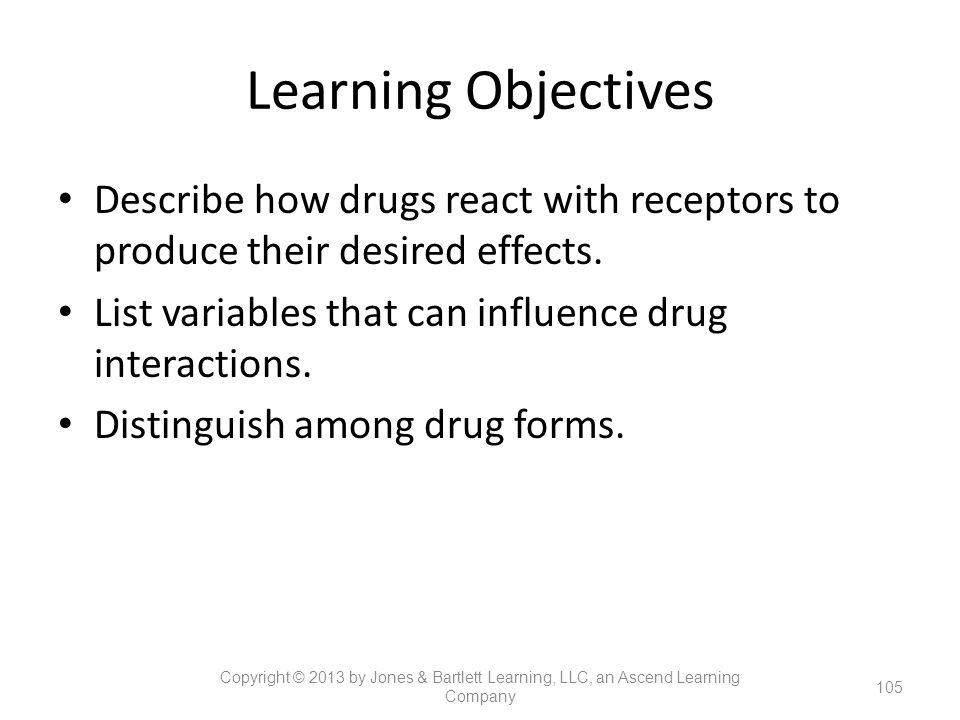 Learning Objectives Describe how drugs react with receptors to produce their desired effects. List variables that can influence drug interactions. Dis