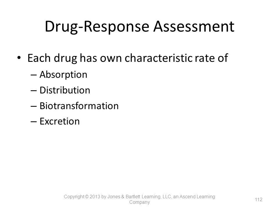 Drug-Response Assessment Each drug has own characteristic rate of – Absorption – Distribution – Biotransformation – Excretion 112 Copyright © 2013 by