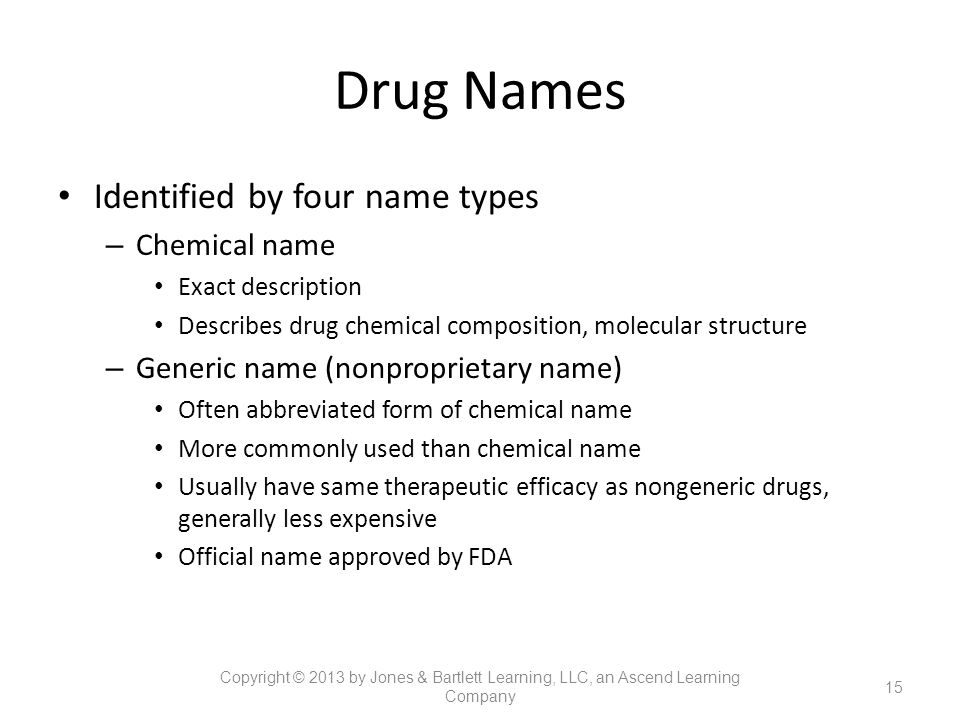 Drug Names Identified by four name types – Chemical name Exact description Describes drug chemical composition, molecular structure – Generic name (no