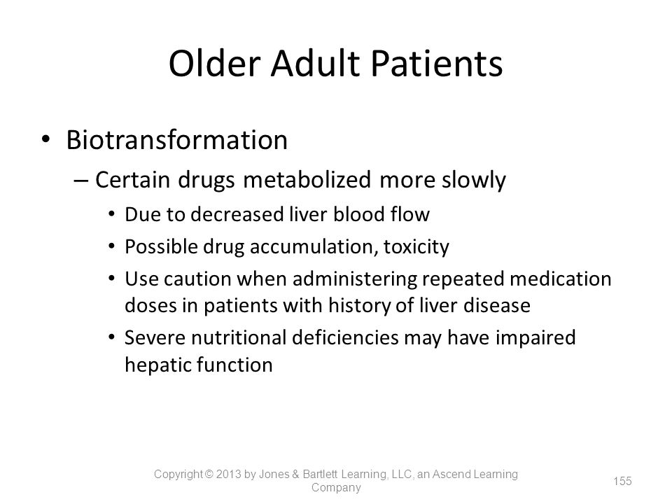 Older Adult Patients Biotransformation – Certain drugs metabolized more slowly Due to decreased liver blood flow Possible drug accumulation, toxicity