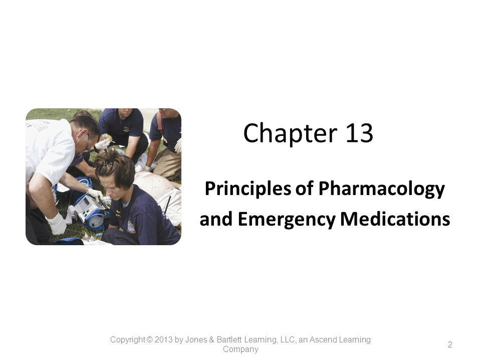 Chapter 13 Principles of Pharmacology and Emergency Medications 2 Copyright © 2013 by Jones & Bartlett Learning, LLC, an Ascend Learning Company