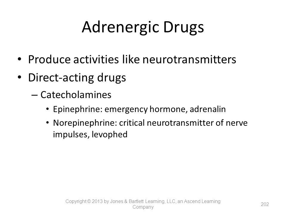 Adrenergic Drugs Produce activities like neurotransmitters Direct-acting drugs – Catecholamines Epinephrine: emergency hormone, adrenalin Norepinephri