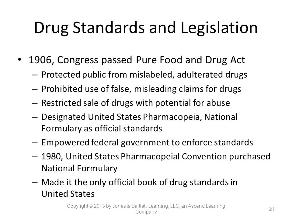 Drug Standards and Legislation 1906, Congress passed Pure Food and Drug Act – Protected public from mislabeled, adulterated drugs – Prohibited use of