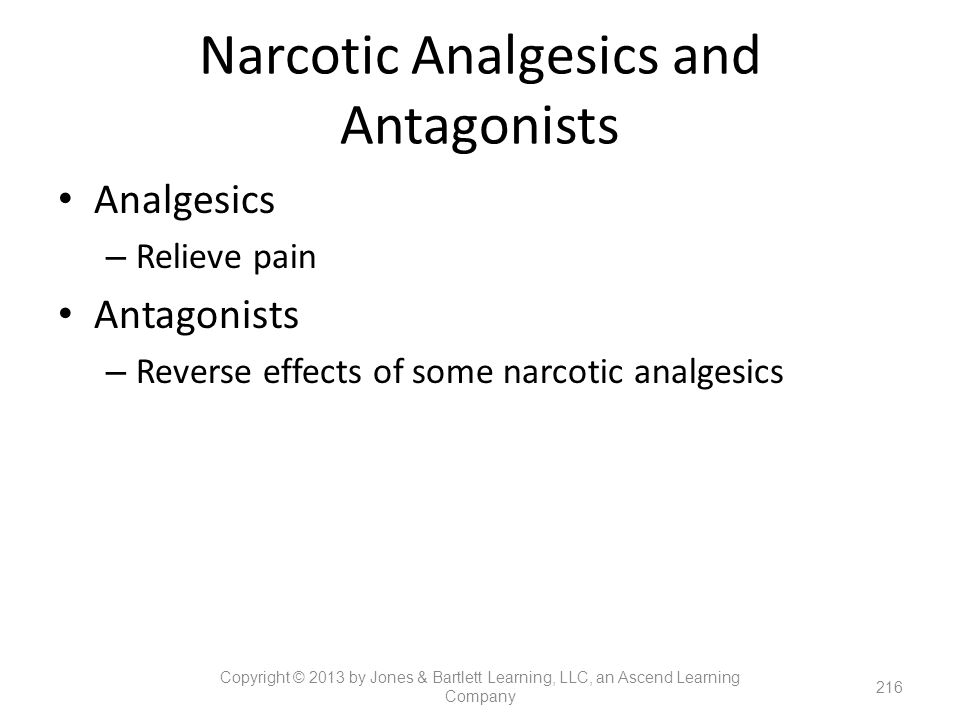 Narcotic Analgesics and Antagonists Analgesics – Relieve pain Antagonists – Reverse effects of some narcotic analgesics 216 Copyright © 2013 by Jones