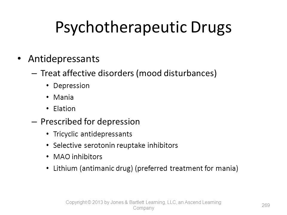 Psychotherapeutic Drugs Antidepressants – Treat affective disorders (mood disturbances) Depression Mania Elation – Prescribed for depression Tricyclic