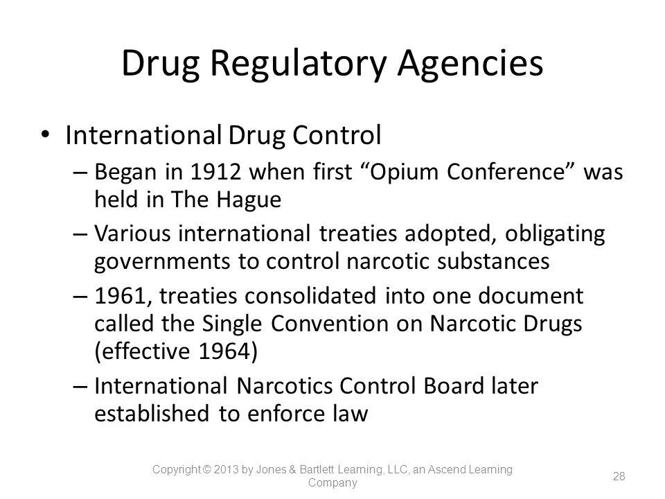 "Drug Regulatory Agencies International Drug Control – Began in 1912 when first ""Opium Conference"" was held in The Hague – Various international treati"