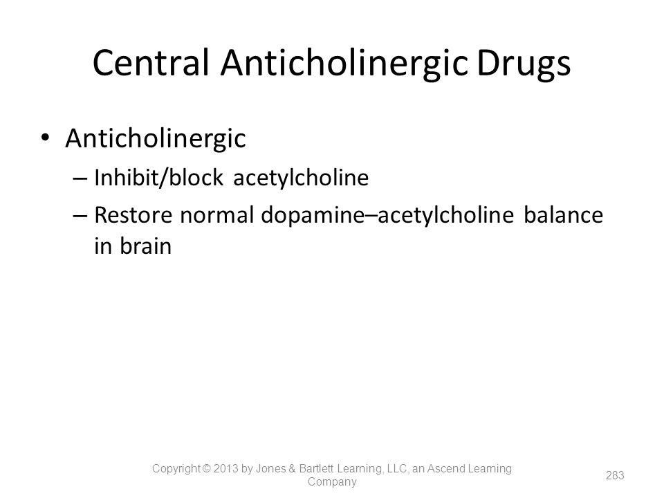 Central Anticholinergic Drugs Anticholinergic – Inhibit/block acetylcholine – Restore normal dopamine–acetylcholine balance in brain 283 Copyright © 2