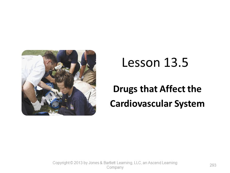 Lesson 13.5 Drugs that Affect the Cardiovascular System 293 Copyright © 2013 by Jones & Bartlett Learning, LLC, an Ascend Learning Company