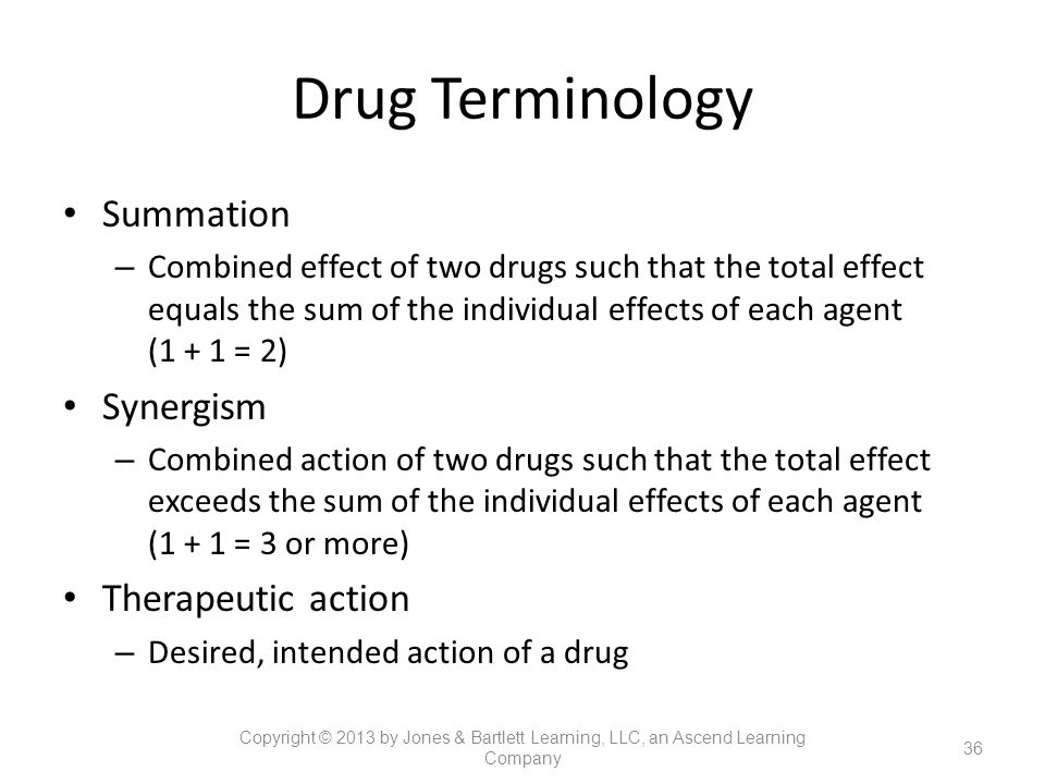 Drug Terminology Summation – Combined effect of two drugs such that the total effect equals the sum of the individual effects of each agent (1 + 1 = 2