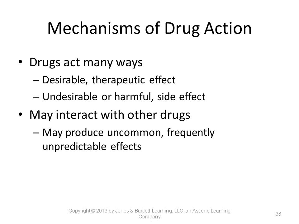 Mechanisms of Drug Action Drugs act many ways – Desirable, therapeutic effect – Undesirable or harmful, side effect May interact with other drugs – Ma
