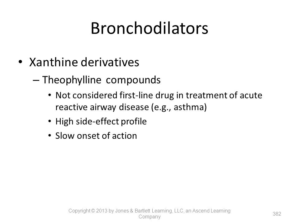 Bronchodilators Xanthine derivatives – Theophylline compounds Not considered first-line drug in treatment of acute reactive airway disease (e.g., asth