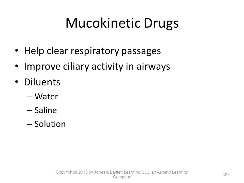 Mucokinetic Drugs Help clear respiratory passages Improve ciliary activity in airways Diluents – Water – Saline – Solution 387 Copyright © 2013 by Jon