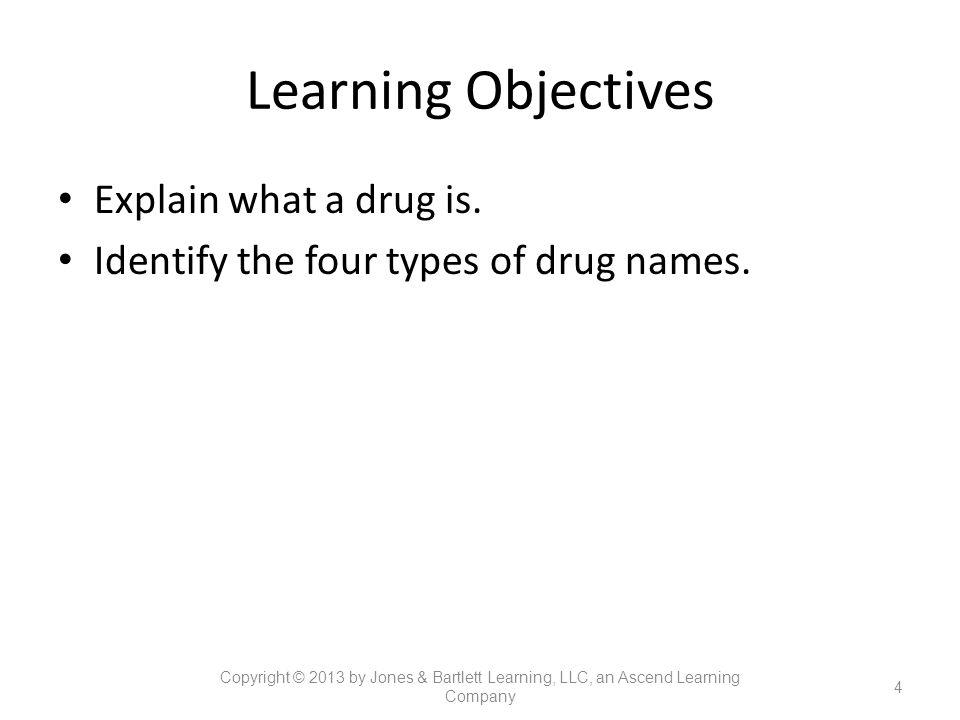 Learning Objectives Explain what a drug is. Identify the four types of drug names. 4 Copyright © 2013 by Jones & Bartlett Learning, LLC, an Ascend Lea