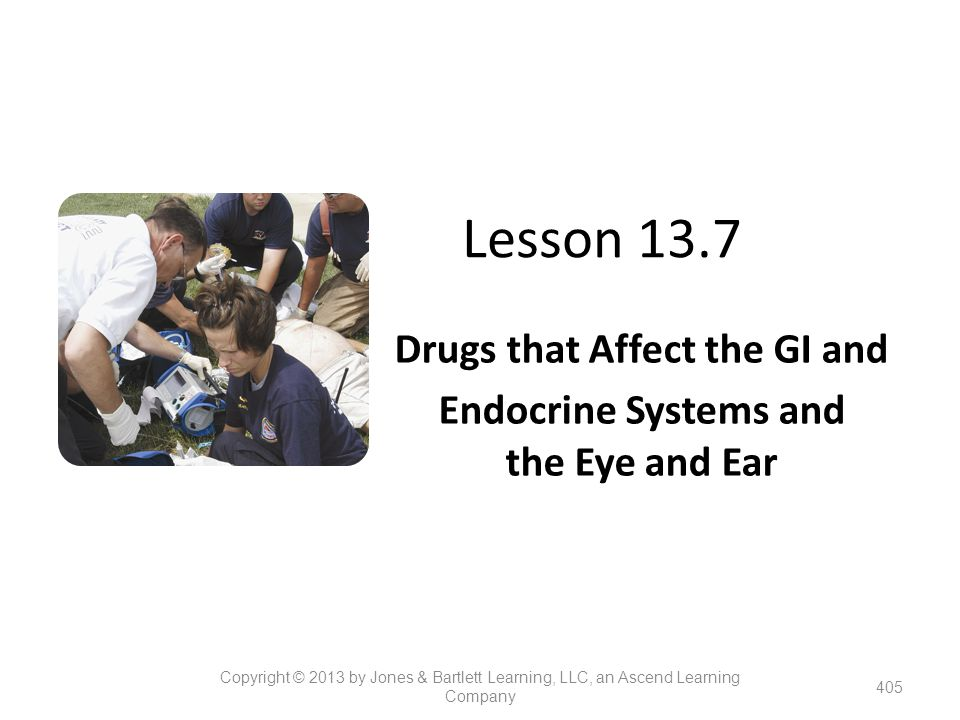 Lesson 13.7 Drugs that Affect the GI and Endocrine Systems and the Eye and Ear 405 Copyright © 2013 by Jones & Bartlett Learning, LLC, an Ascend Learn