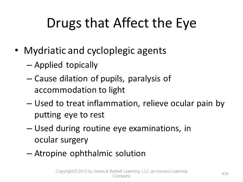 Drugs that Affect the Eye Mydriatic and cycloplegic agents – Applied topically – Cause dilation of pupils, paralysis of accommodation to light – Used