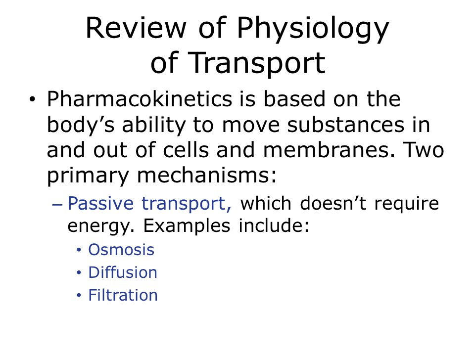 Review of Physiology of Transport Pharmacokinetics is based on the body's ability to move substances in and out of cells and membranes. Two primary me