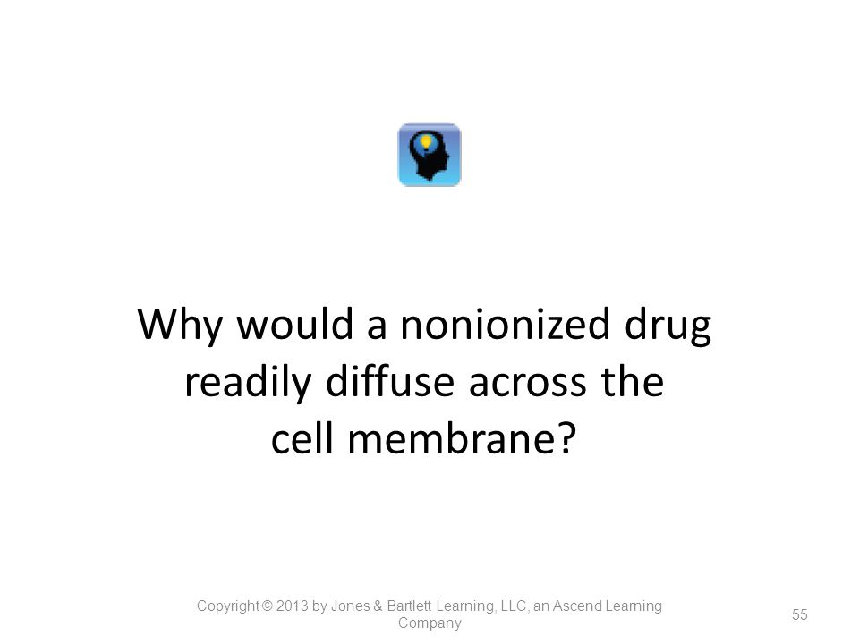 Why would a nonionized drug readily diffuse across the cell membrane? 55 Copyright © 2013 by Jones & Bartlett Learning, LLC, an Ascend Learning Compan